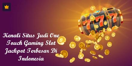 Kenali Situs Judi One Touch Gaming Slot Jackpot Terbesar Di Indonesia